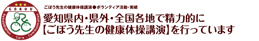 愛知県内・県外・全国各地で精力的に【ごぼう先生の健康体操講演】を行っています【GOBOU】愛知県・岡崎市|健康体操|デイサービス|リハビリテーション|介護|お年寄りが集まるカフェ経営