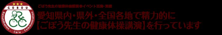 愛知県内・県外・全国各地で精力的に【ごぼう先生の健康体操講演】を行っています【GOBOU イベント活動】愛知県・岡崎市|健康体操|デイサービス|リハビリテーション|介護|お年寄りが集まるカフェ経営